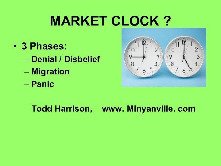 MARKET CLOCK ? • 3 Phases: – Denial / Disbelief – Migration – Panic
