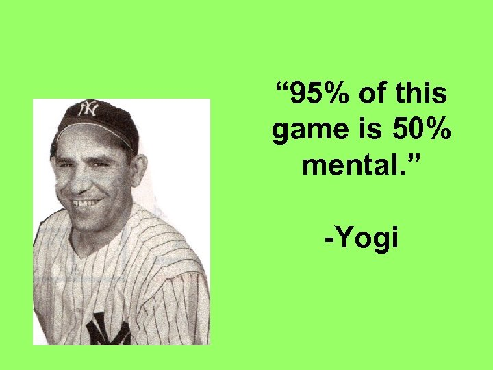 """"""" 95% of this game is 50% mental. """" -Yogi"""