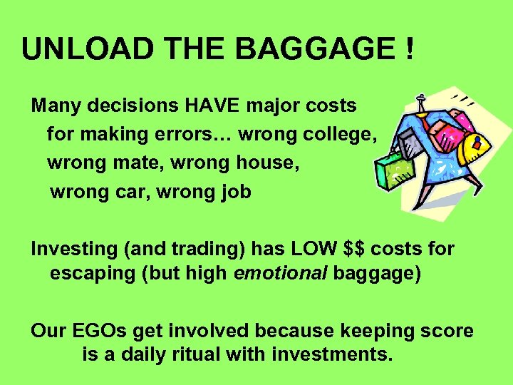 UNLOAD THE BAGGAGE ! Many decisions HAVE major costs for making errors… wrong college,