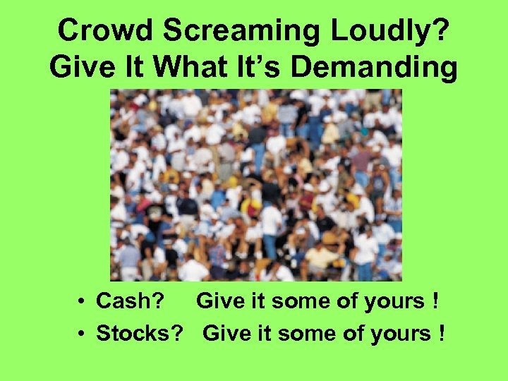 Crowd Screaming Loudly? Give It What It's Demanding • Cash? Give it some of