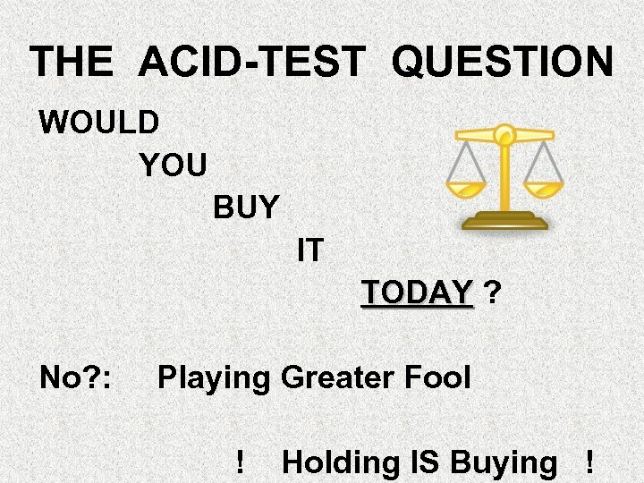 THE ACID-TEST QUESTION WOULD YOU BUY IT TODAY ? No? : Playing Greater Fool