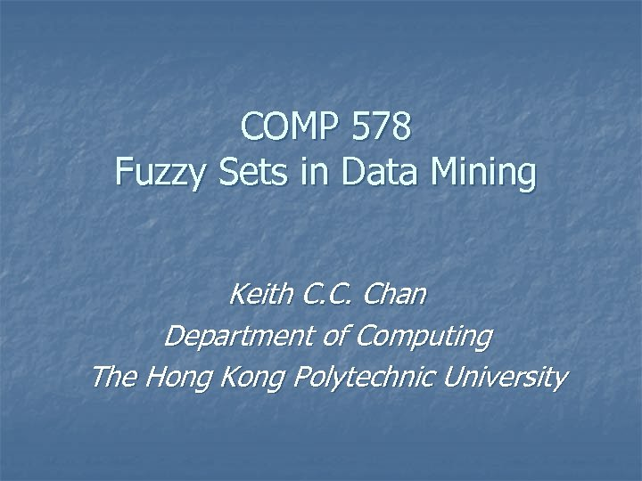 COMP 578 Fuzzy Sets in Data Mining Keith C. C. Chan Department of Computing