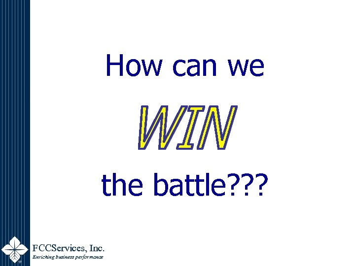 How can we the battle? ? ? FCCServices, Inc. Enriching business performance