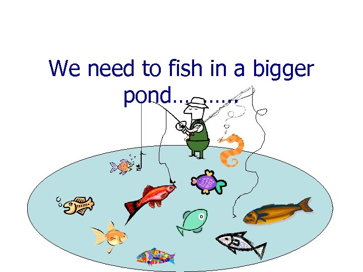 We need to fish in a bigger pond………. .