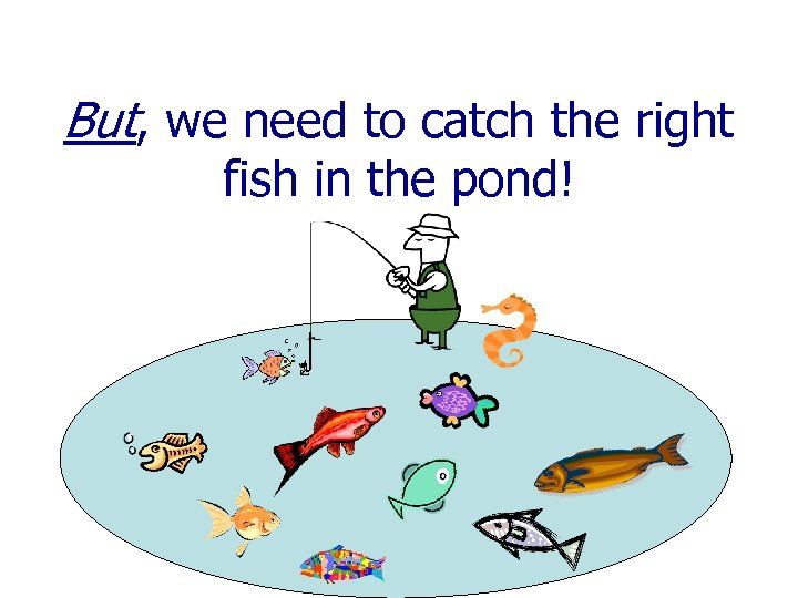 But, we need to catch the right fish in the pond!
