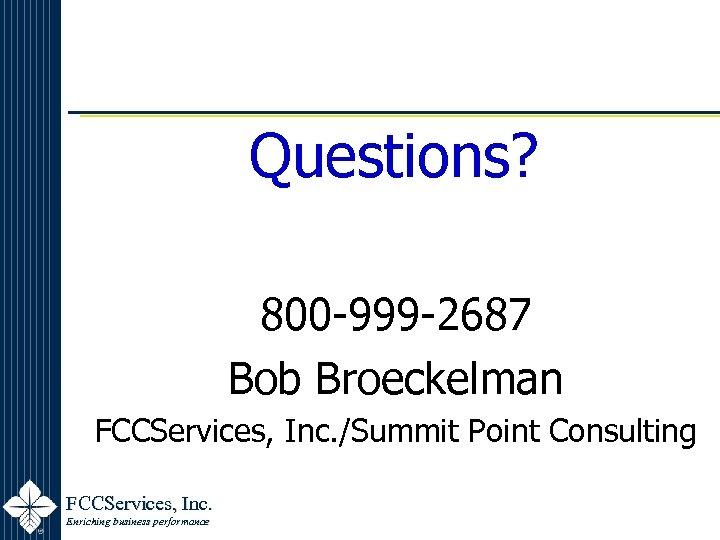 Questions? 800 -999 -2687 Bob Broeckelman FCCServices, Inc. /Summit Point Consulting FCCServices, Inc. Enriching