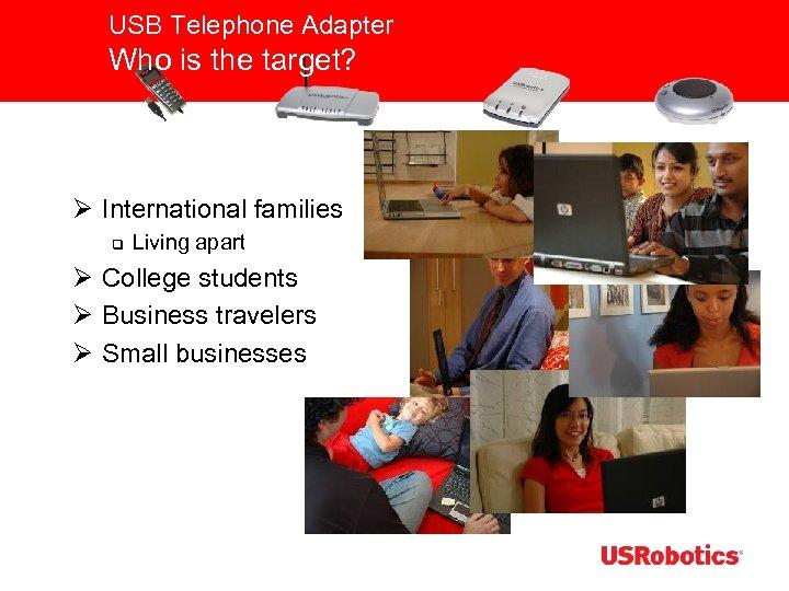 USB Telephone Adapter Who is the target? Ø International families q Living apart Ø