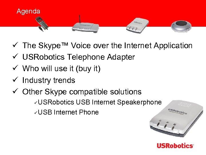 Agenda ü ü ü The Skype™ Voice over the Internet Application USRobotics Telephone Adapter