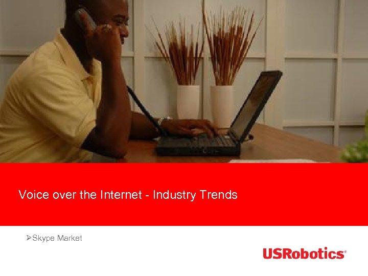 Voice over the Internet - Industry Trends ØSkype Market
