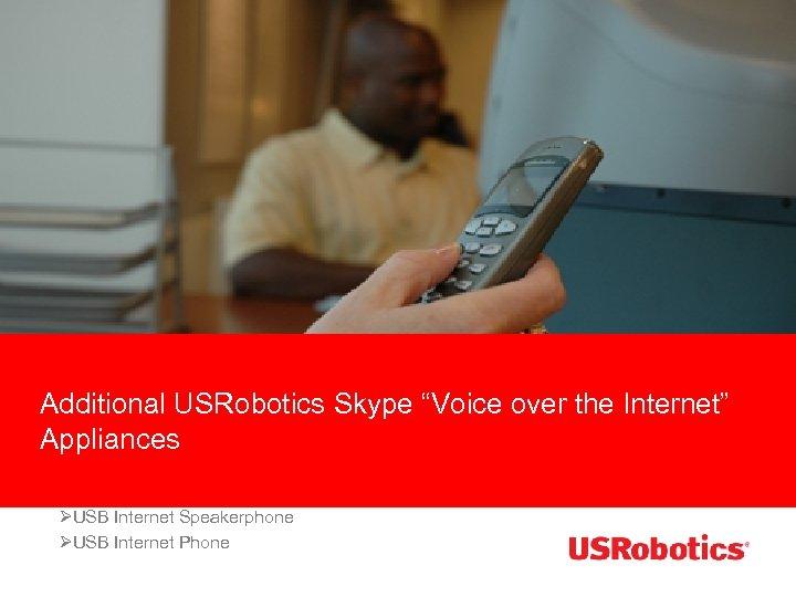 "Additional USRobotics Skype ""Voice over the Internet"" Appliances ØUSB Internet Speakerphone ØUSB Internet Phone"