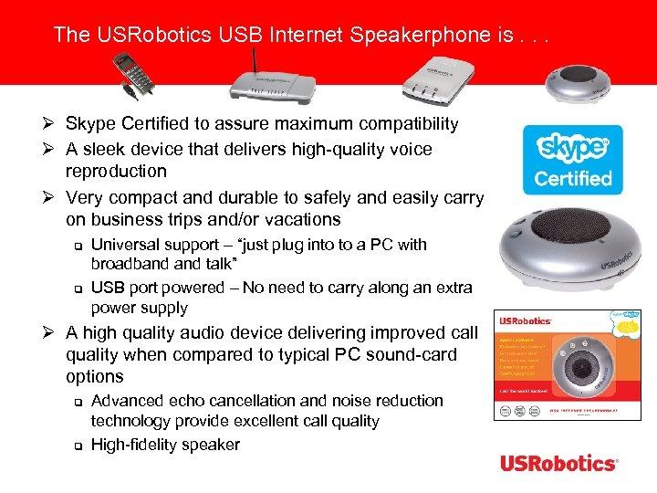 The USRobotics USB Internet Speakerphone is. . . Ø Skype Certified to assure maximum