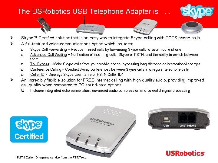 The USRobotics USB Telephone Adapter is. . . Ø Ø Skype™ Certified solution that