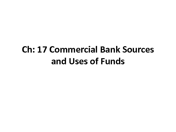 Ch: 17 Commercial Bank Sources and Uses of Funds