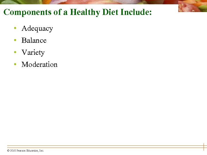 Components of a Healthy Diet Include: • Adequacy • Balance • Variety • Moderation