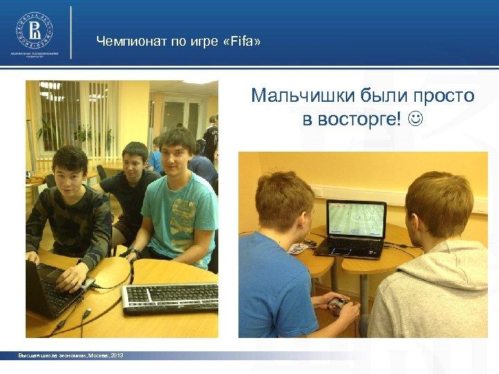 Чемпионат по игре «Fifa» Мальчишки были просто в восторге! Высшая школа экономики, Москва, 2013