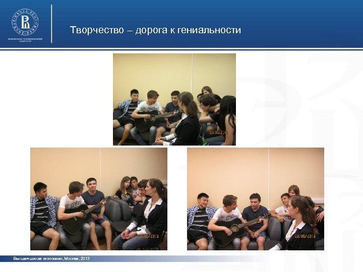 Творчество – дорога к гениальности Высшая школа экономики, Москва, 2013