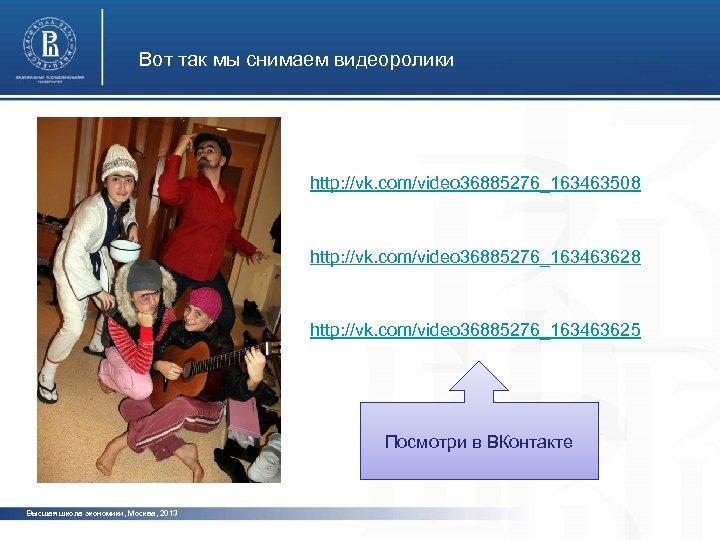 Вот так мы снимаем видеоролики http: //vk. com/video 36885276_163463508 http: //vk. com/video 36885276_163463625 Посмотри
