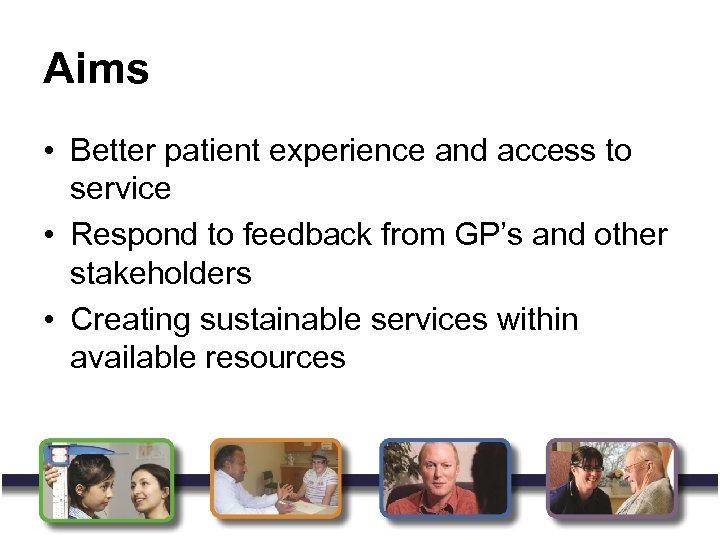 Aims • Better patient experience and access to service • Respond to feedback from