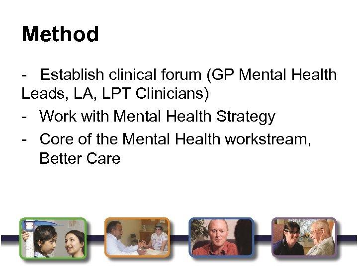 Method - Establish clinical forum (GP Mental Health Leads, LA, LPT Clinicians) - Work