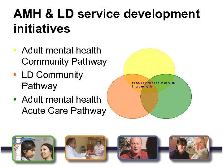 AMH & LD service development initiatives • Adult mental health Community Pathway • LD