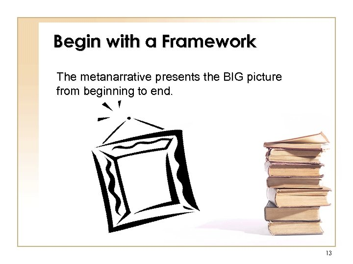 Begin with a Framework The metanarrative presents the BIG picture from beginning to end.