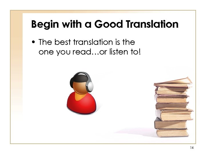 Begin with a Good Translation • The best translation is the one you read…or