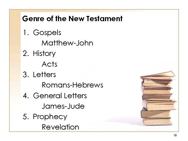 Genre of the New Testament 1. Gospels Matthew-John 2. History Acts 3. Letters Romans-Hebrews