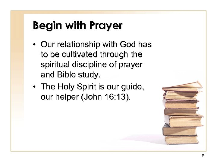 Begin with Prayer • Our relationship with God has to be cultivated through the
