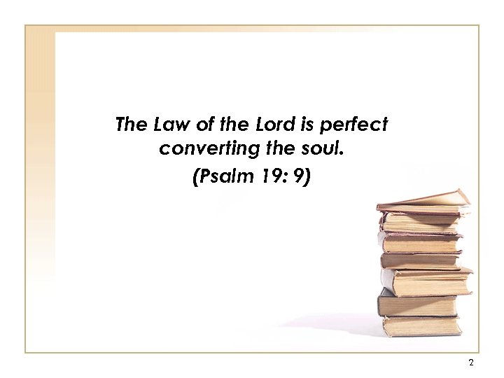 The Law of the Lord is perfect converting the soul. (Psalm 19: 9) 2