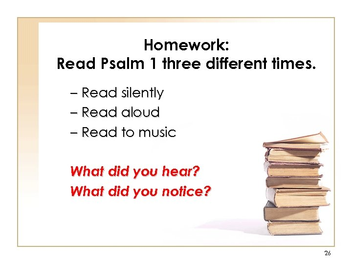 Homework: Read Psalm 1 three different times. – Read silently – Read aloud –