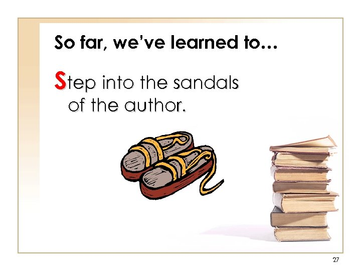 So far, we've learned to… Step into the sandals of the author. 27