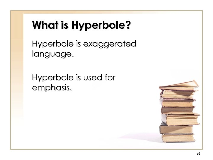 What is Hyperbole? Hyperbole is exaggerated language. Hyperbole is used for emphasis. 36