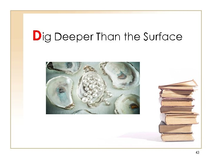 Dig Deeper Than the Surface 43