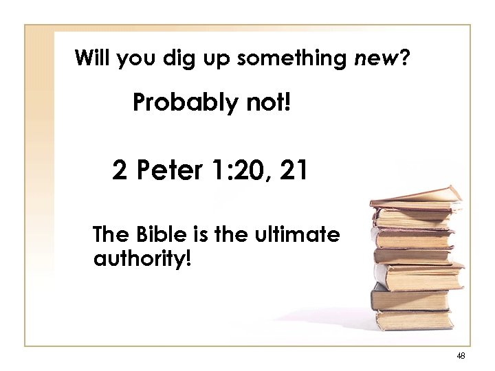 Will you dig up something new? Probably not! 2 Peter 1: 20, 21 The