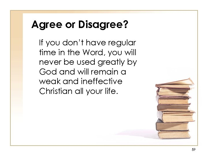 Agree or Disagree? If you don't have regular time in the Word, you will
