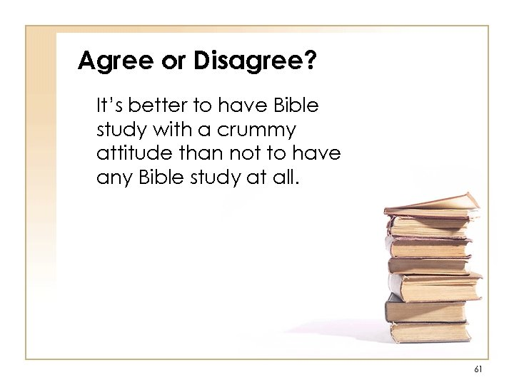 Agree or Disagree? It's better to have Bible study with a crummy attitude than