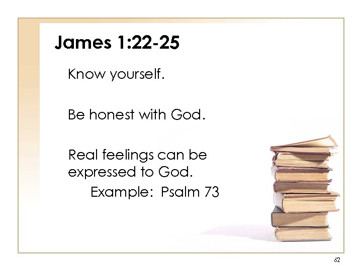 James 1: 22 -25 Know yourself. Be honest with God. Real feelings can be