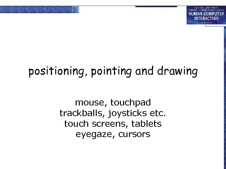 positioning, pointing and drawing mouse, touchpad trackballs, joysticks etc. touch screens, tablets eyegaze, cursors