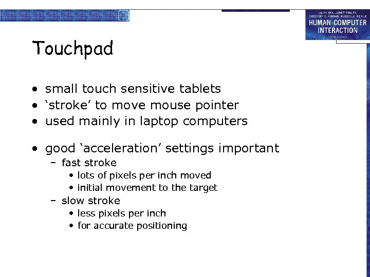 Touchpad • small touch sensitive tablets • 'stroke' to move mouse pointer • used