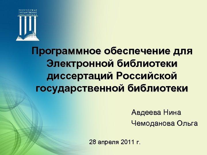 Программное обеспечение для Электронной библиотеки диссертаций Российской государственной библиотеки Авдеева Нина Чемоданова Ольга 28