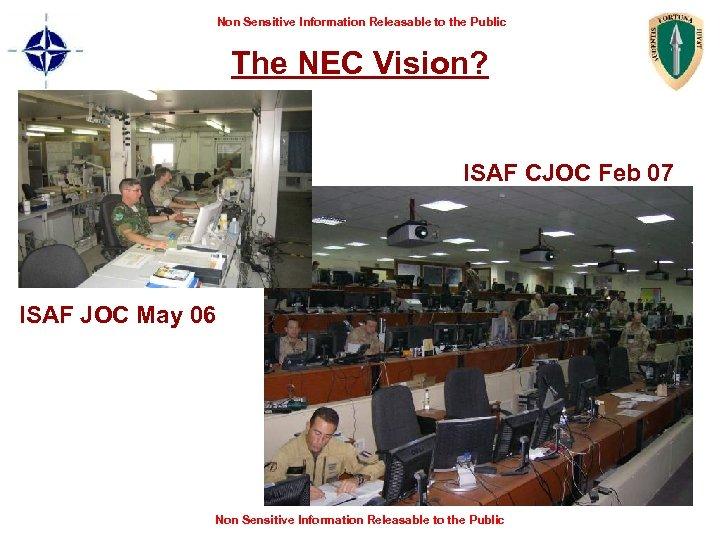 Non Sensitive Information Releasable to the Public The NEC Vision? ISAF CJOC Feb 07