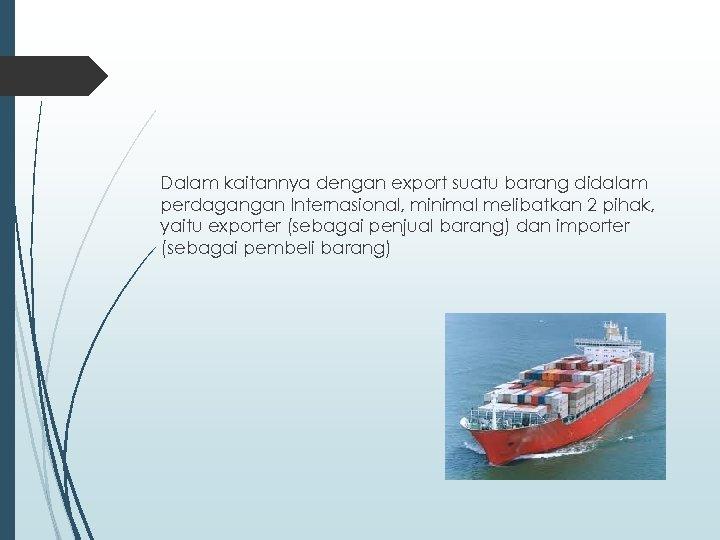 Dalam kaitannya dengan export suatu barang didalam perdagangan Internasional, minimal melibatkan 2 pihak, yaitu
