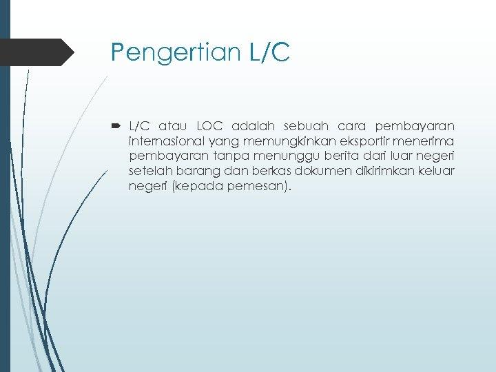 Pengertian L/C atau LOC adalah sebuah cara pembayaran internasional yang memungkinkan eksportir menerima pembayaran