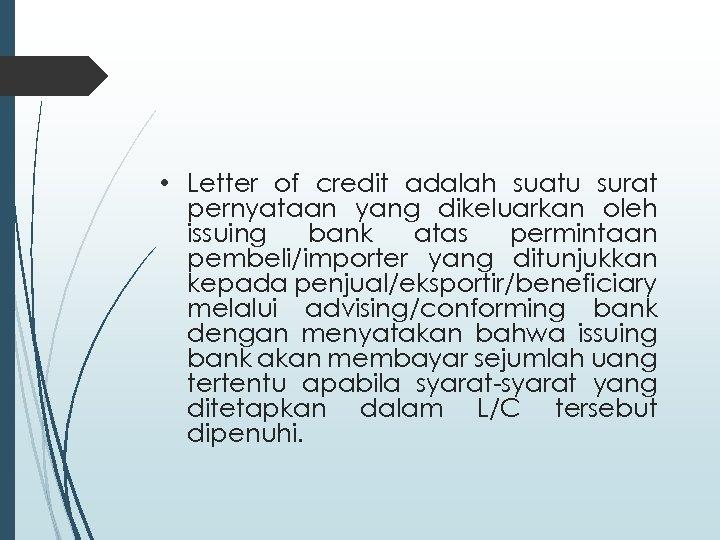 • Letter of credit adalah suatu surat pernyataan yang dikeluarkan oleh issuing bank
