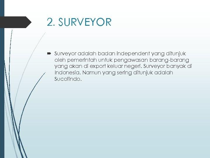 2. SURVEYOR Surveyor adalah badan independent yang ditunjuk oleh pemerintah untuk pengawasan barang-barang yang