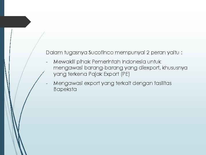 Dalam tugasnya Sucofinco mempunyai 2 peran yaitu : - Mewakili pihak Pemerintah Indonesia untuk