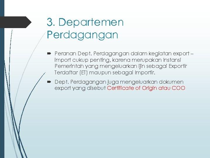 3. Departemen Perdagangan Peranan Dept. Perdagangan dalam kegiatan export – import cukup penting, karena