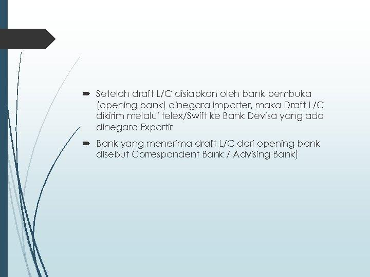 Setelah draft L/C disiapkan oleh bank pembuka (opening bank) dinegara importer, maka Draft