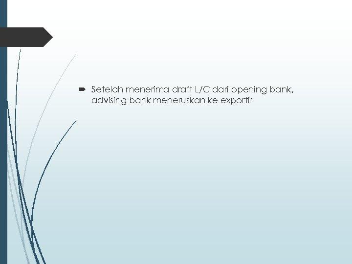 Setelah menerima draft L/C dari opening bank, advising bank meneruskan ke exportir