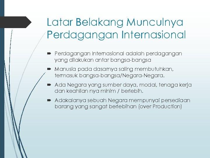 Latar Belakang Munculnya Perdagangan Internasional adalah perdagangan yang dilakukan antar bangsa-bangsa Manusia pada dasarnya